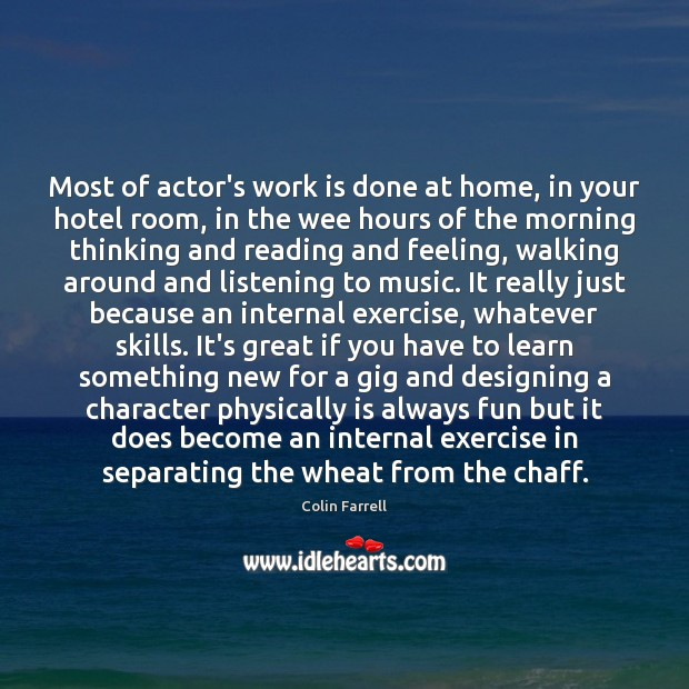 Most of actor's work is done at home, in your hotel room, Colin Farrell Picture Quote