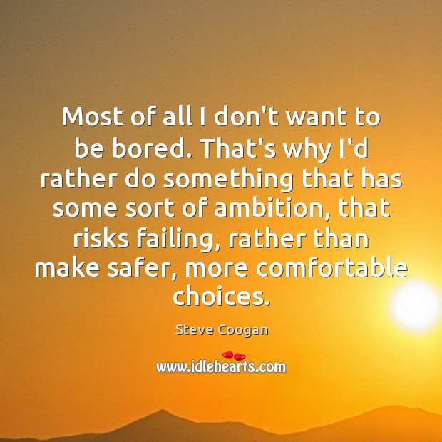 Most of all I don't want to be bored. That's why I'd Image