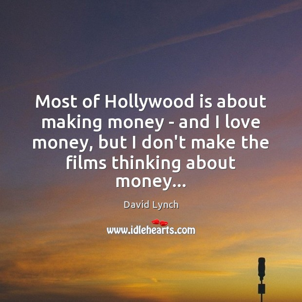 Most of Hollywood is about making money – and I love money, David Lynch Picture Quote