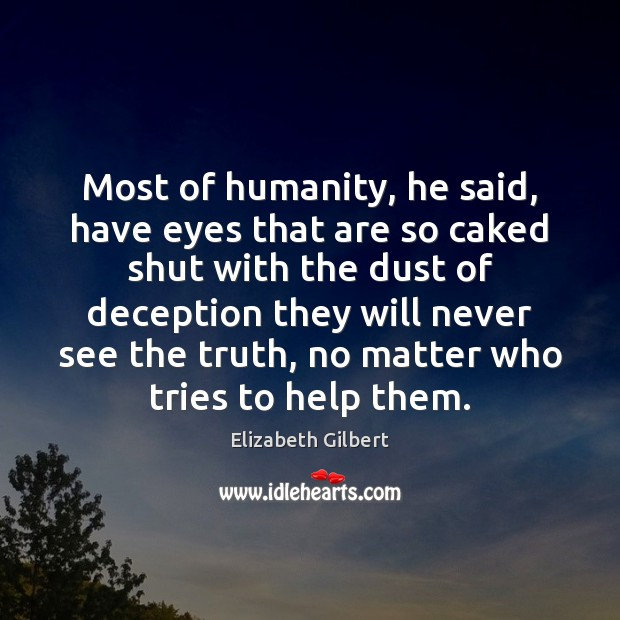 Most of humanity, he said, have eyes that are so caked shut Elizabeth Gilbert Picture Quote