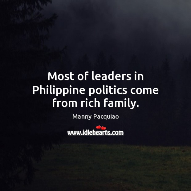 Most of leaders in Philippine politics come from rich family. Manny Pacquiao Picture Quote