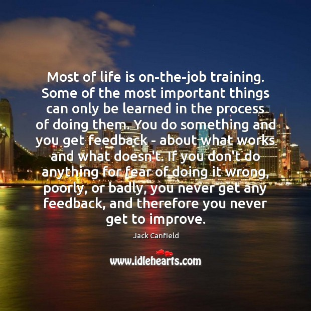 Most of life is on-the-job training. Some of the most important things Jack Canfield Picture Quote