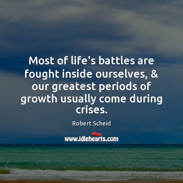 Most of life's battles are fought inside ourselves, & our greatest periods of Growth Quotes Image