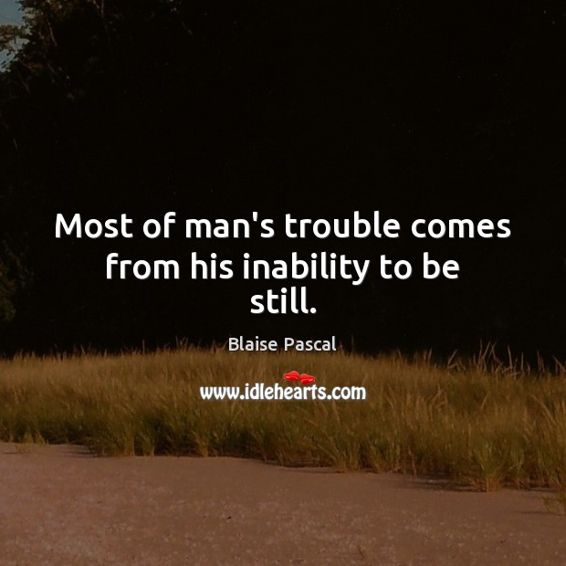 Most of man's trouble comes from his inability to be still. Image