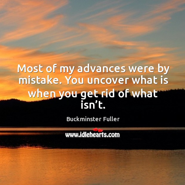 Most of my advances were by mistake. You uncover what is when you get rid of what isn't. Buckminster Fuller Picture Quote