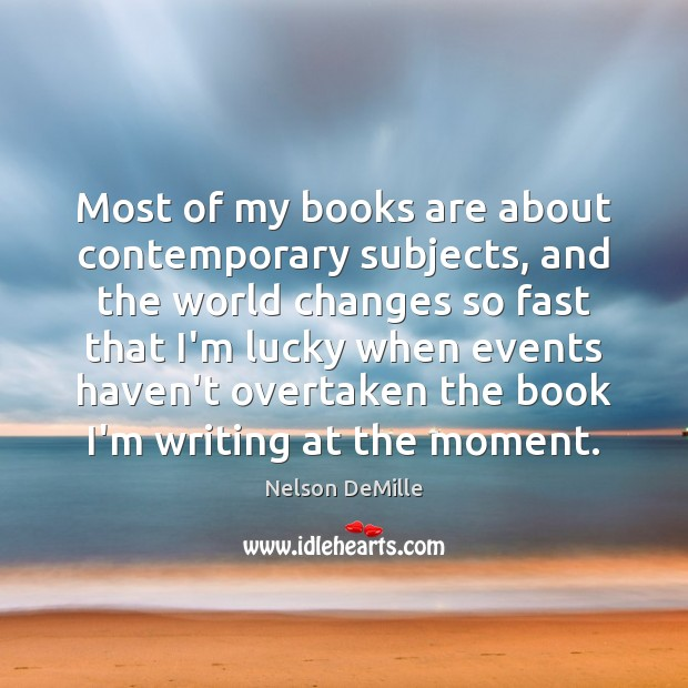 Most of my books are about contemporary subjects, and the world changes Nelson DeMille Picture Quote
