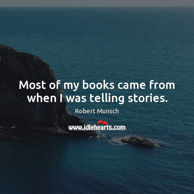 Most of my books came from when I was telling stories. Image