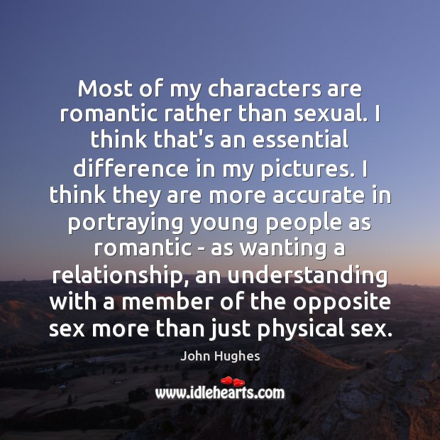 Most of my characters are romantic rather than sexual. I think that's John Hughes Picture Quote