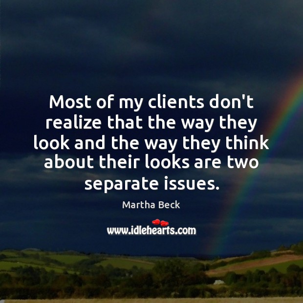 Most of my clients don't realize that the way they look and Martha Beck Picture Quote