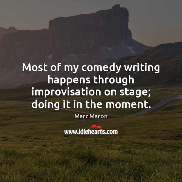 Most of my comedy writing happens through improvisation on stage; doing it in the moment. Marc Maron Picture Quote
