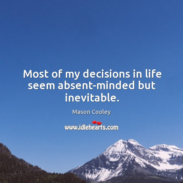 Most of my decisions in life seem absent-minded but inevitable. Image