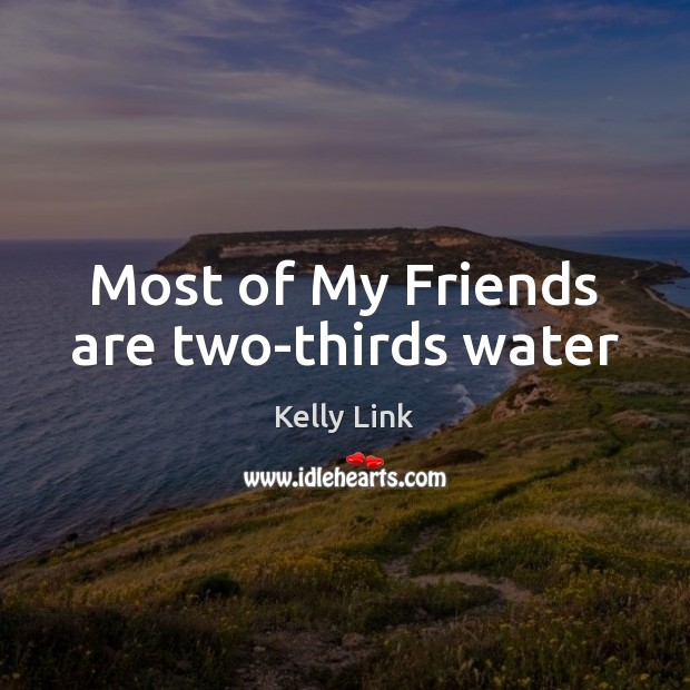 Most of My Friends are two-thirds water Kelly Link Picture Quote