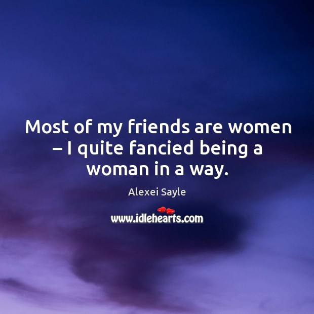 Image about Most of my friends are women – I quite fancied being a woman in a way.