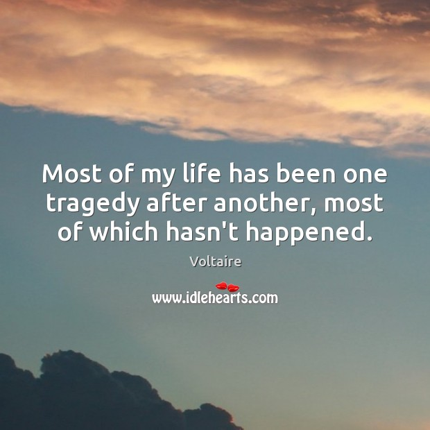 Image, Most of my life has been one tragedy after another, most of which hasn't happened.