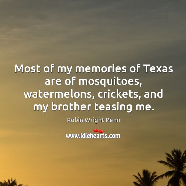 Most of my memories of texas are of mosquitoes, watermelons, crickets, and my brother teasing me. Robin Wright Penn Picture Quote