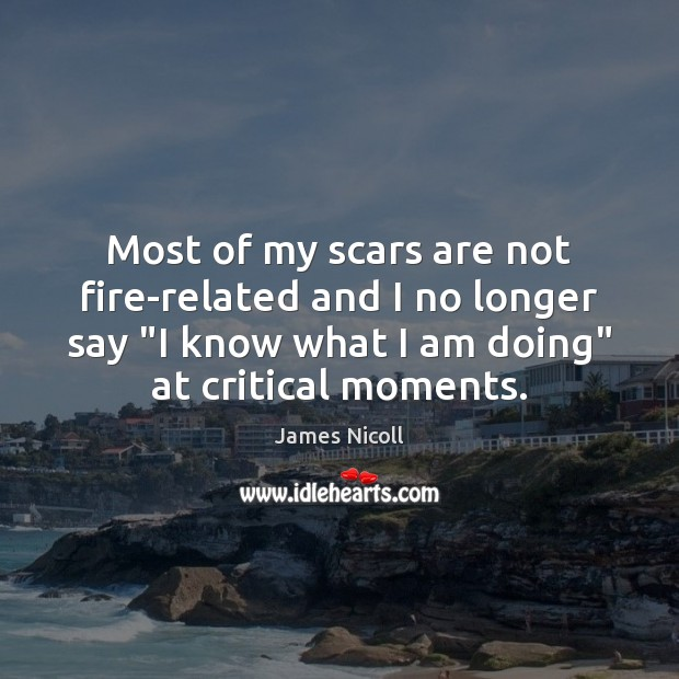 """Most of my scars are not fire-related and I no longer say """" Image"""