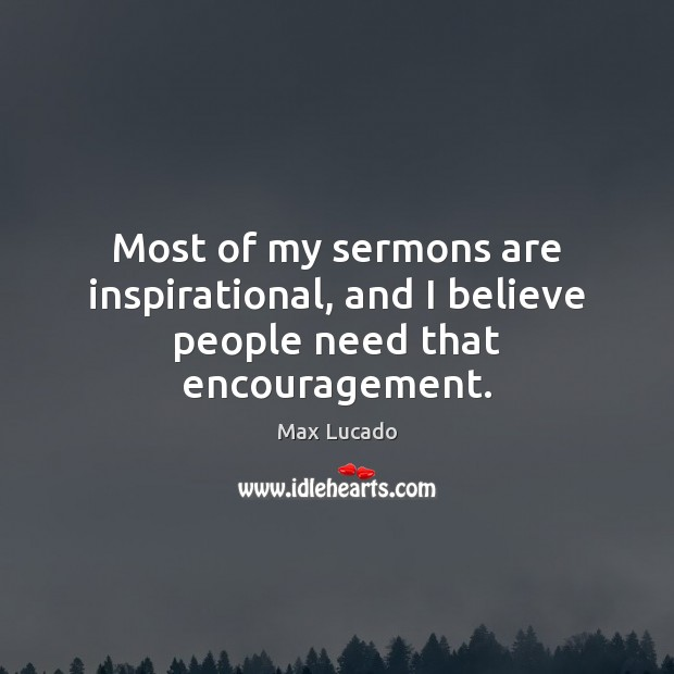 Most of my sermons are inspirational, and I believe people need that encouragement. Max Lucado Picture Quote