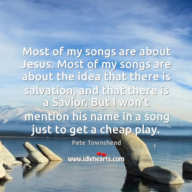 Most of my songs are about jesus. Most of my songs are about the idea that there is salvation Image