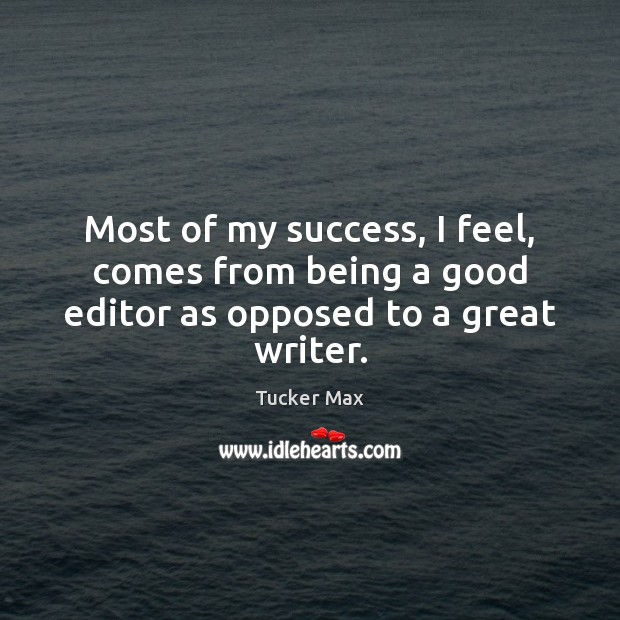 Image, Most of my success, I feel, comes from being a good editor as opposed to a great writer.
