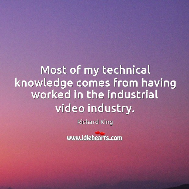 Most of my technical knowledge comes from having worked in the industrial video industry. Richard King Picture Quote