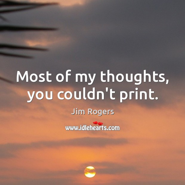 Most of my thoughts, you couldn't print. Jim Rogers Picture Quote