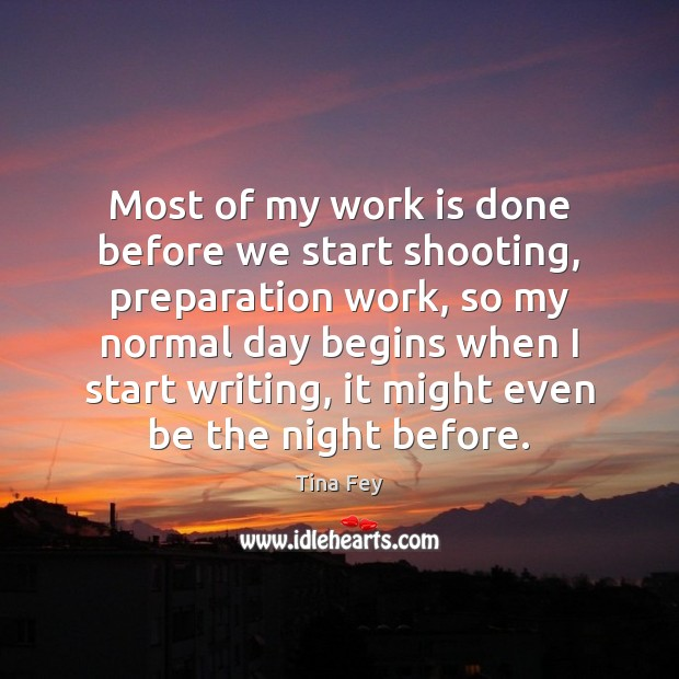 Most of my work is done before we start shooting, preparation work, Tina Fey Picture Quote