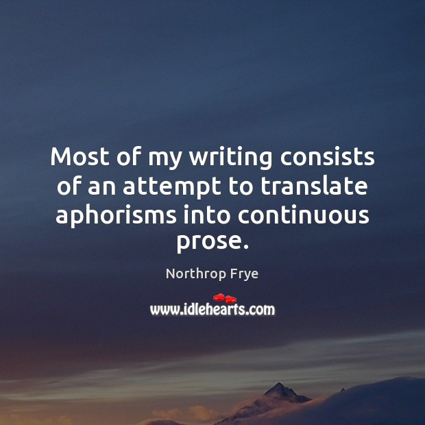 Most of my writing consists of an attempt to translate aphorisms into continuous prose. Northrop Frye Picture Quote