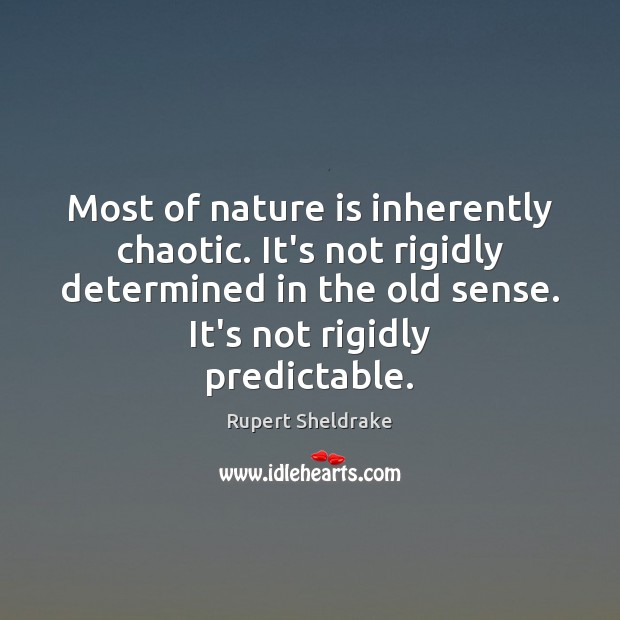 Most of nature is inherently chaotic. It's not rigidly determined in the Rupert Sheldrake Picture Quote
