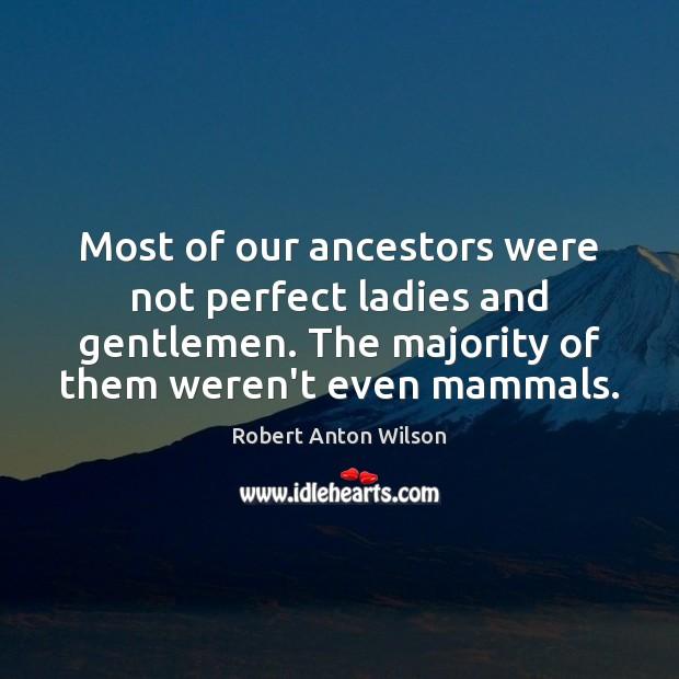 Most of our ancestors were not perfect ladies and gentlemen. The majority Robert Anton Wilson Picture Quote