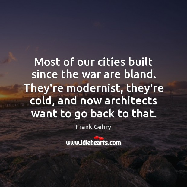 Most of our cities built since the war are bland. They're modernist, Frank Gehry Picture Quote