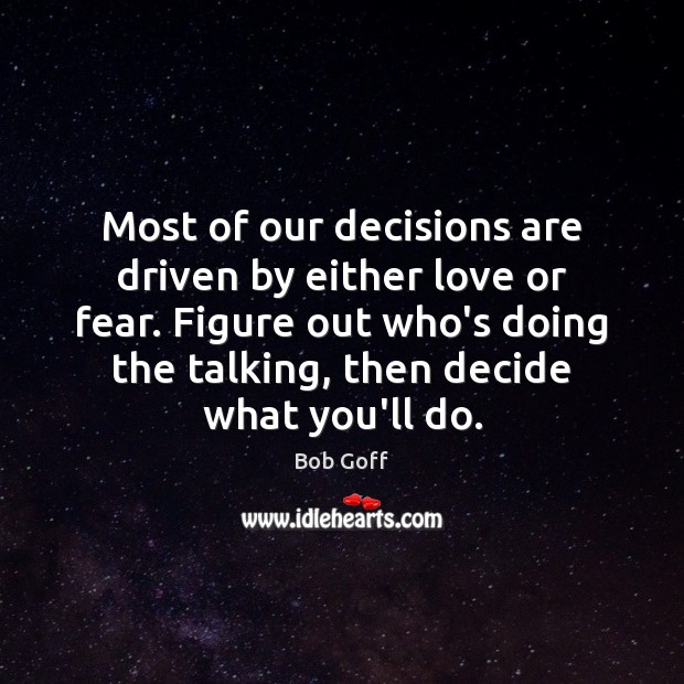 Most of our decisions are driven by either love or fear. Figure Bob Goff Picture Quote