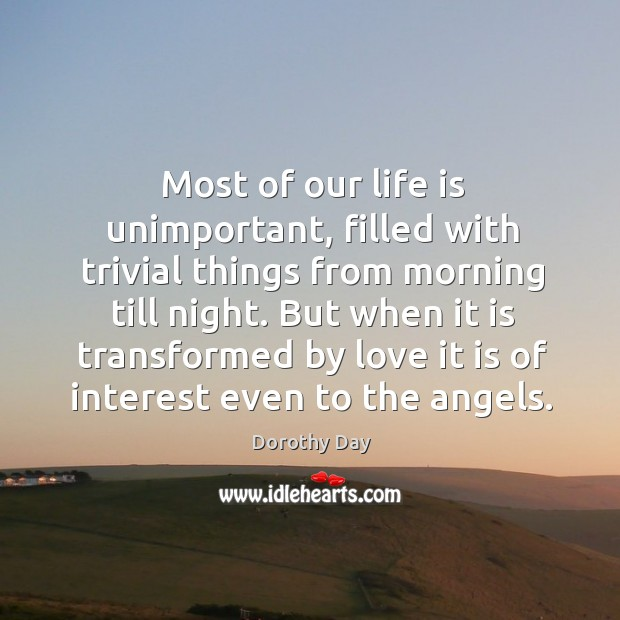 Most of our life is unimportant, filled with trivial things from morning Dorothy Day Picture Quote