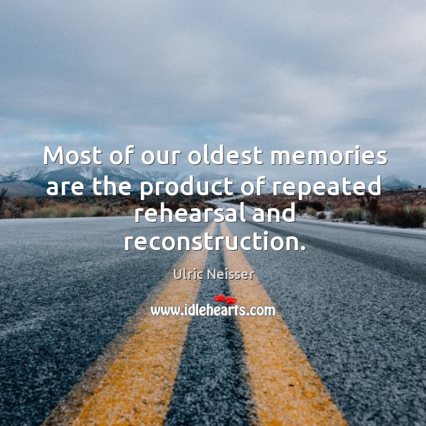 Most of our oldest memories are the product of repeated rehearsal and reconstruction. Image