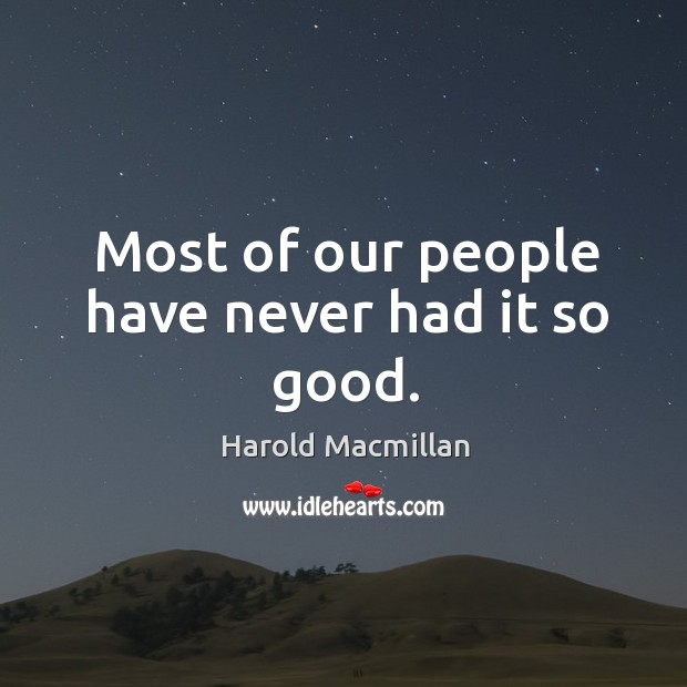Most of our people have never had it so good. Harold Macmillan Picture Quote