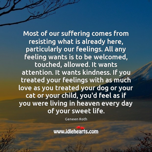 Most of our suffering comes from resisting what is already here, particularly Geneen Roth Picture Quote