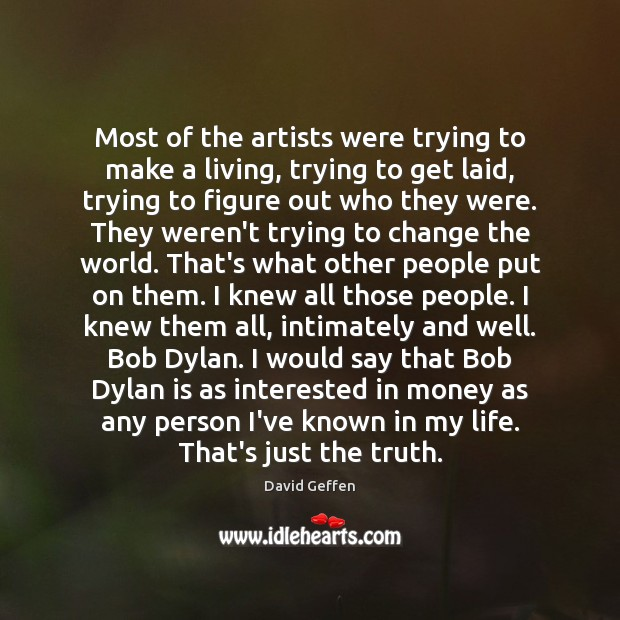 Most of the artists were trying to make a living, trying to David Geffen Picture Quote