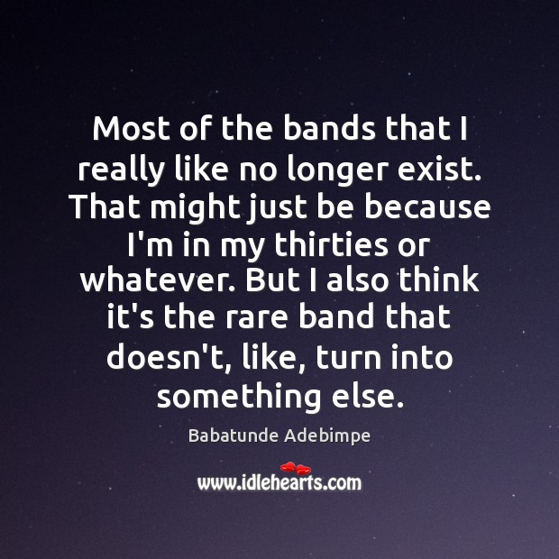 Most of the bands that I really like no longer exist. That Image