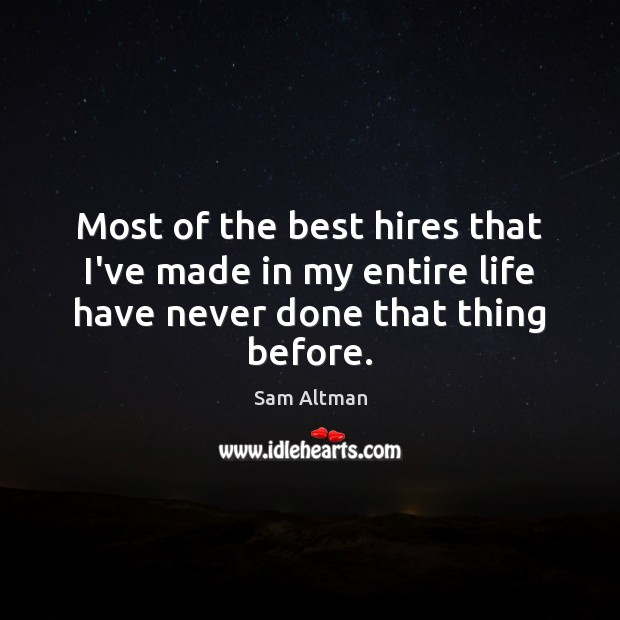 Most of the best hires that I've made in my entire life have never done that thing before. Image