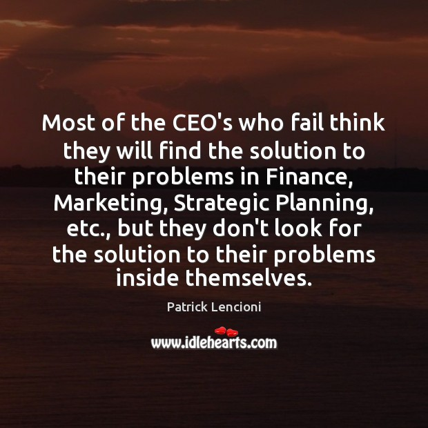 Most of the CEO's who fail think they will find the solution Patrick Lencioni Picture Quote