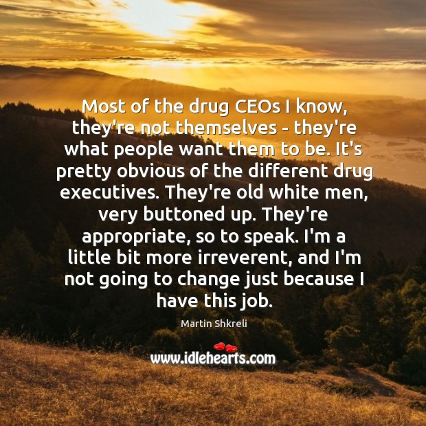 Most of the drug CEOs I know, they're not themselves – they're Image
