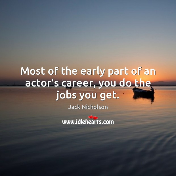 Most of the early part of an actor's career, you do the jobs you get. Image