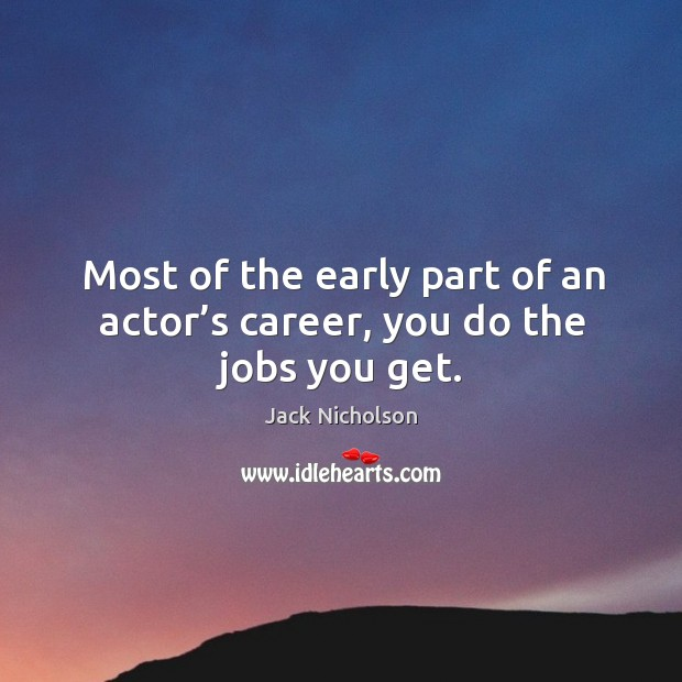 Image, Most of the early part of an actor's career, you do the jobs you get.