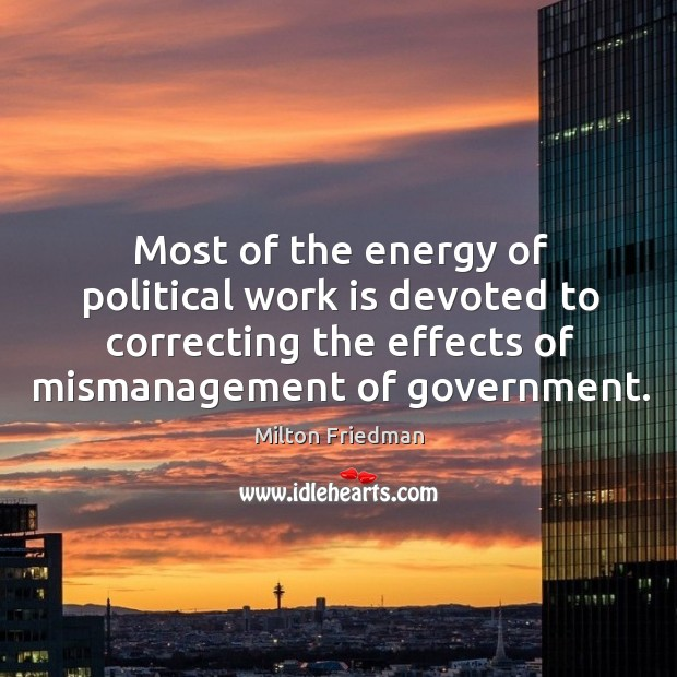 Image, Most of the energy of political work is devoted to correcting the effects of mismanagement of government.