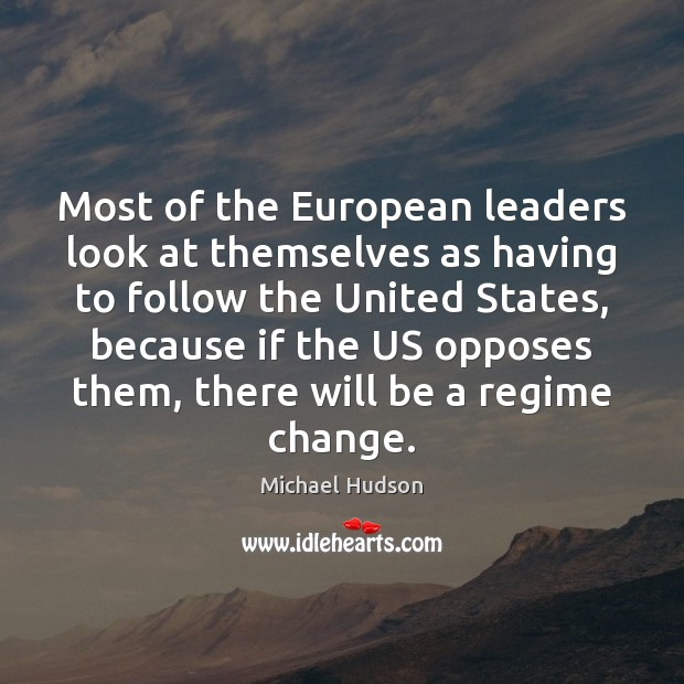 Most of the European leaders look at themselves as having to follow Michael Hudson Picture Quote