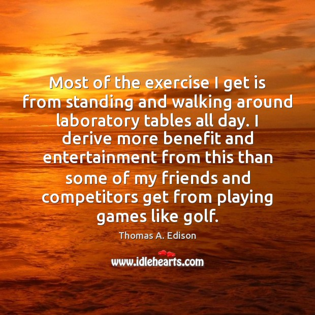 Most of the exercise I get is from standing and walking around Thomas A. Edison Picture Quote