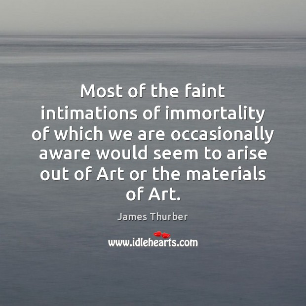 Most of the faint intimations of immortality of which we are occasionally James Thurber Picture Quote