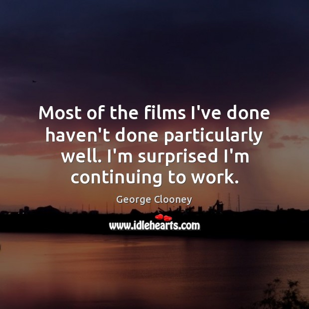 Most of the films I've done haven't done particularly well. I'm surprised George Clooney Picture Quote