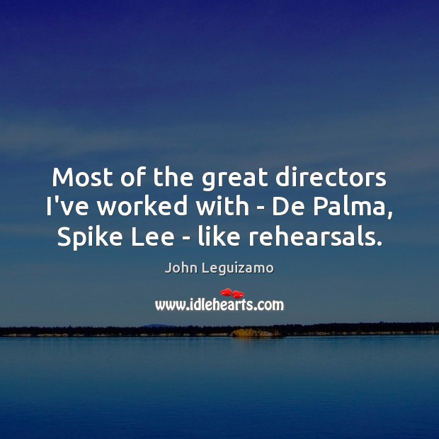 Most of the great directors I've worked with – De Palma, Spike Lee – like rehearsals. John Leguizamo Picture Quote