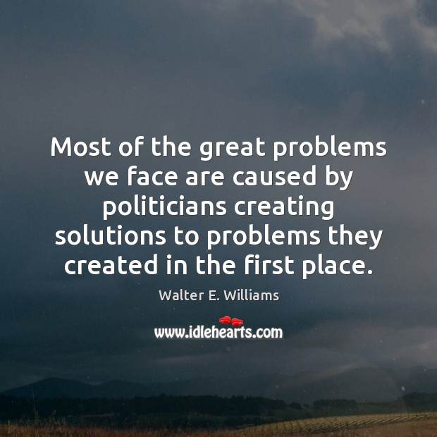 Most of the great problems we face are caused by politicians creating Image