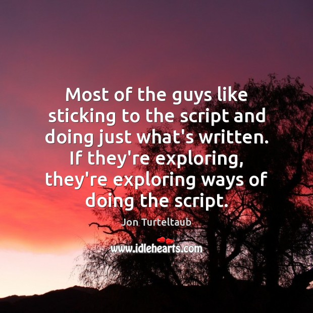 Most of the guys like sticking to the script and doing just Image